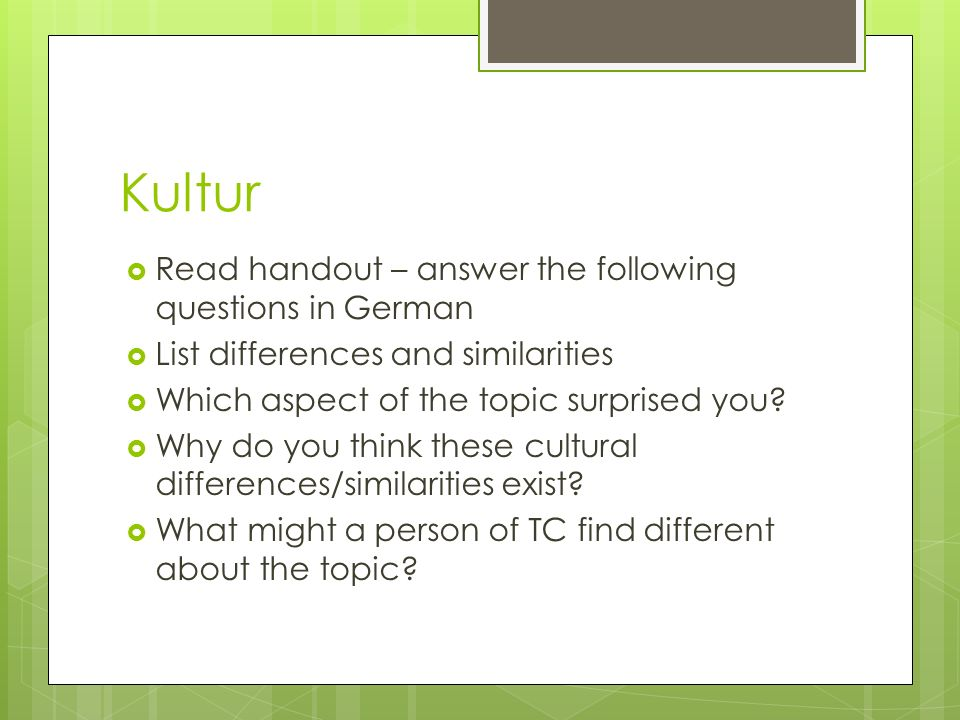 Kultur Read handout – answer the following questions in German List differences and similarities Which aspect of the topic surprised you? Why do you t