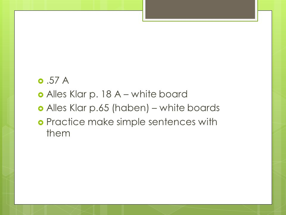 .57 A Alles Klar p. 18 A – white board Alles Klar p.65 (haben) – white boards Practice make simple sentences with them