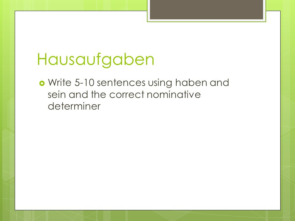 Hausaufgaben Write 5-10 sentences using haben and sein and the correct nominative determiner
