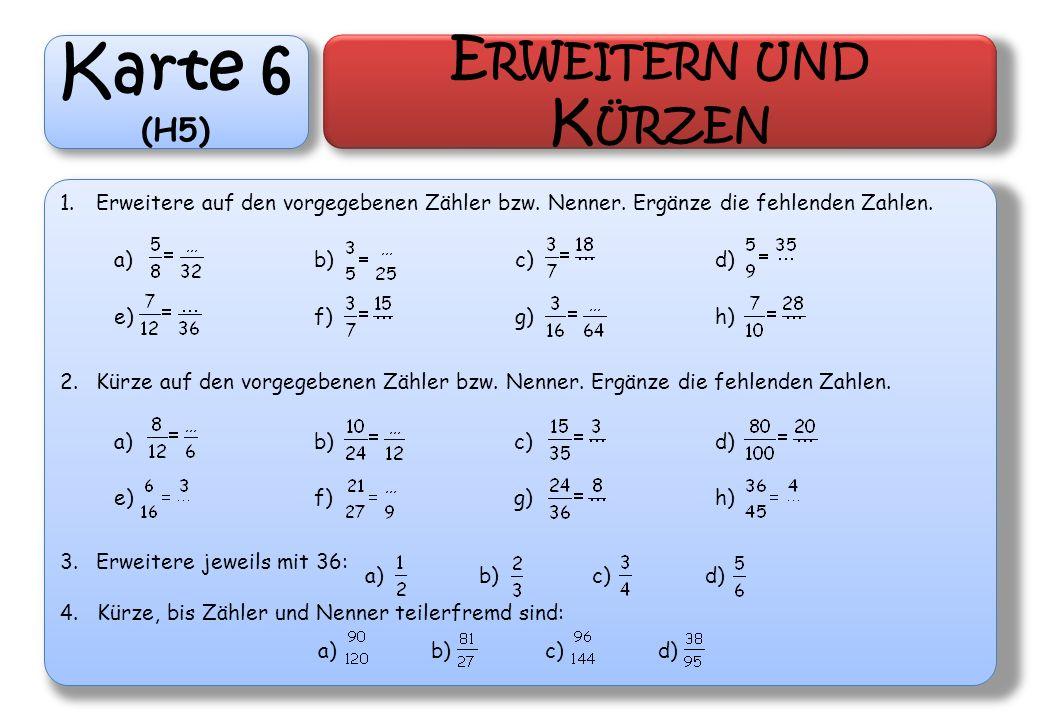 Karte 6 (H5) E RWEITERN UND K ÜRZEN 1.Erweitere auf den vorgegebenen Zähler bzw. Nenner. Ergänze die fehlenden Zahlen. 2.Kürze auf den vorgegebenen Zä