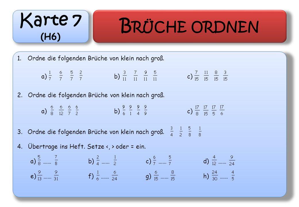 Karte 7 (H6) B RÜCHE ORDNEN 1.Ordne die folgenden Brüche von klein nach groß. 2. Ordne die folgenden Brüche von klein nach groß. 3.Ordne die folgenden