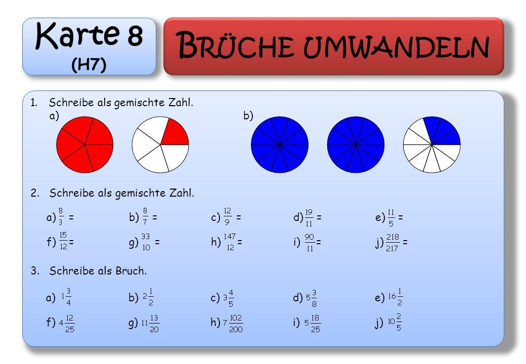 Karte 8 (H7) B RÜCHE UMWANDELN 1.Schreibe als gemischte Zahl. a) b) 2. Schreibe als gemischte Zahl. 3. Schreibe als Bruch. a) =b) =c) =d) =e) = f) =g)
