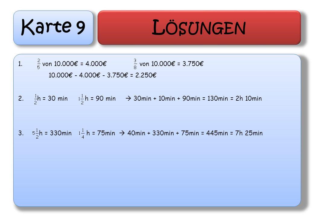 Karte 9 L ÖSUNGEN 1. von 10.000 = 4.000von 10.000 = 3.750 10.000 - 4.000 - 3.750 = 2.250 2. h = 30 min h = 90 min 30min + 10min + 90min = 130min = 2h