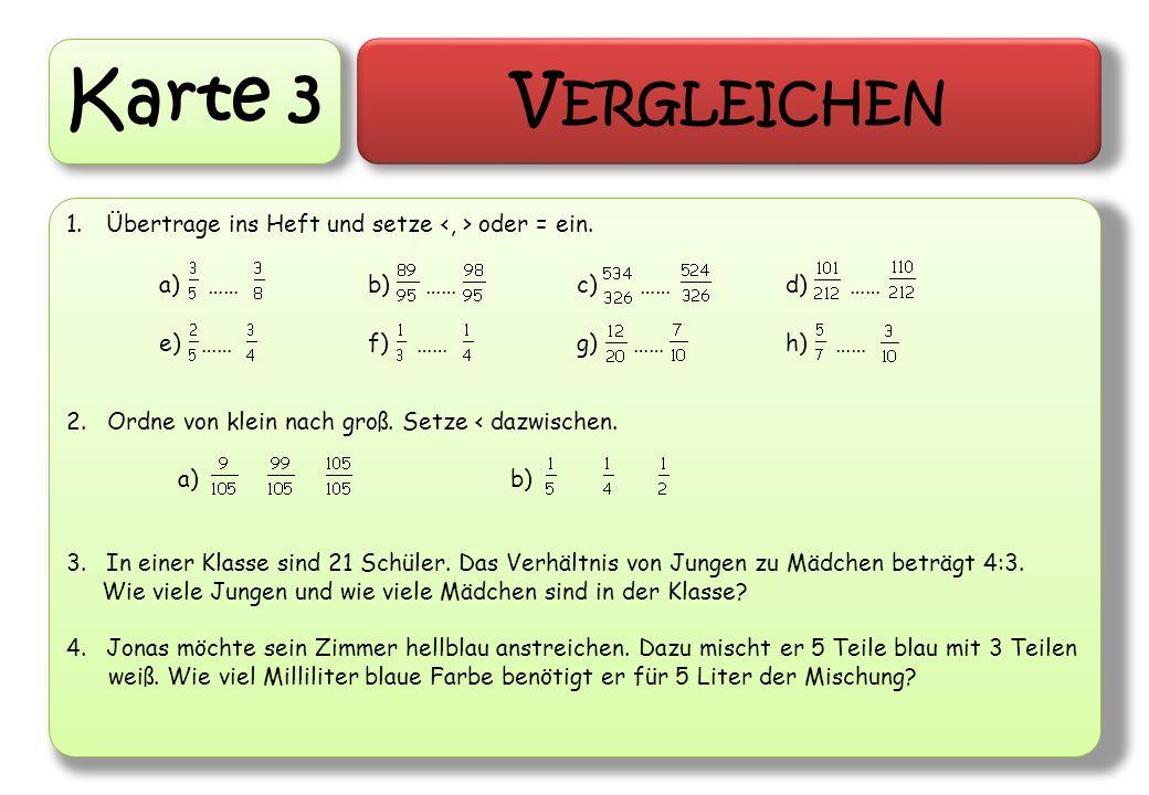 Karte 3 V ERGLEICHEN 1.Übertrage ins Heft und setze oder = ein. 2. Ordne von klein nach groß. Setze < dazwischen. a) b) 3.In einer Klasse sind 21 Schü