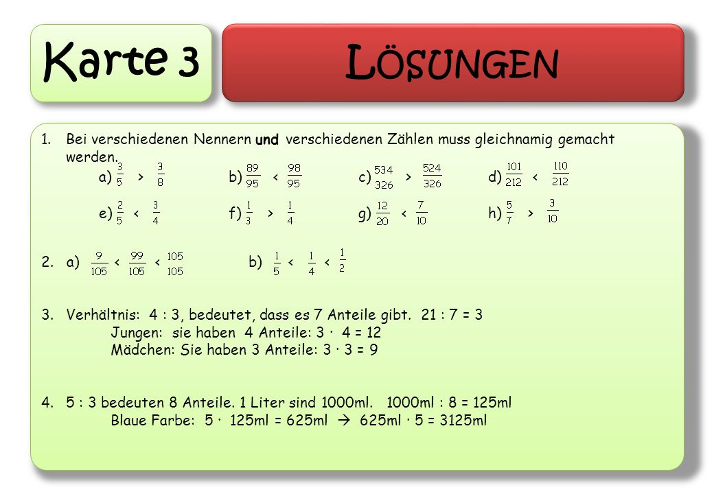 Karte 3 L ÖSUNGEN 1.Bei verschiedenen Nennern und verschiedenen Zählen muss gleichnamig gemacht werden. 2. a) < < b) < < 3.Verhältnis: 4 : 3, bedeutet