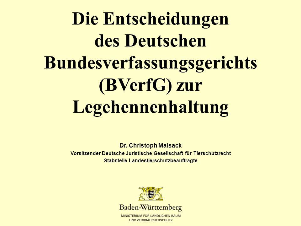 Die Entscheidungen des Deutschen Bundesverfassungsgerichts (BVerfG) zur Legehennenhaltung Dr. Christoph Maisack Vorsitzender Deutsche Juristische Gese