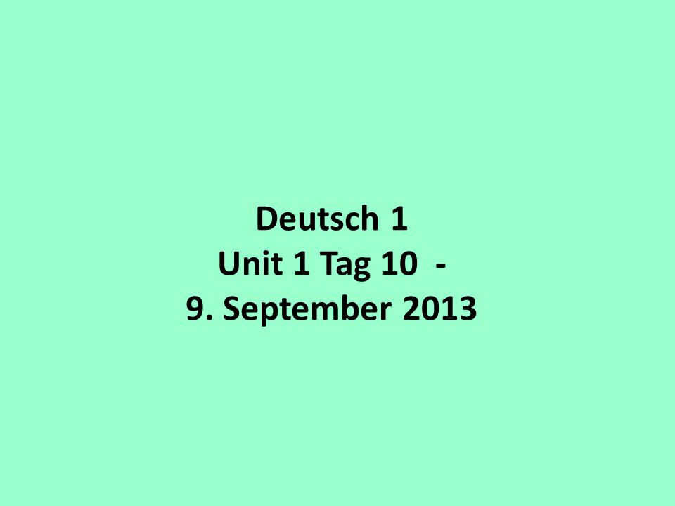 Deutsch 1 Unit 1 Tag 10 - 9. September 2013