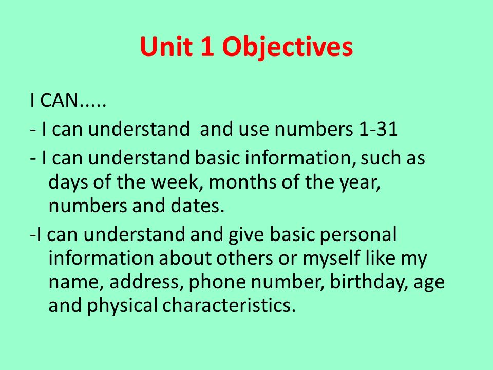 Unit 1 Objectives I CAN..... - I can understand and use numbers 1-31 - I can understand basic information, such as days of the week, months of the yea