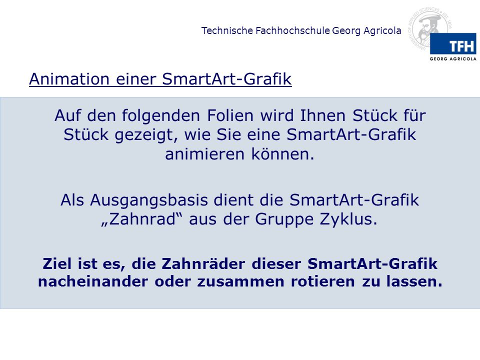 Technische Fachhochschule Georg Agricola Animation einer SmartArt-Grafik Auf den folgenden Folien wird Ihnen Stück für Stück gezeigt, wie Sie eine Sma