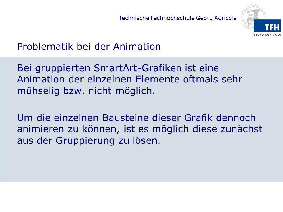 Technische Fachhochschule Georg Agricola SmartArts in Ihre Bestandteile auflösen Wenn Sie eine SmartArt-Grafik in ihre Bestandteile auflösen, so können Sie die einzelnen Elemente wie separate Grafikelemente bearbeiten und nach belieben gestalten und animieren.