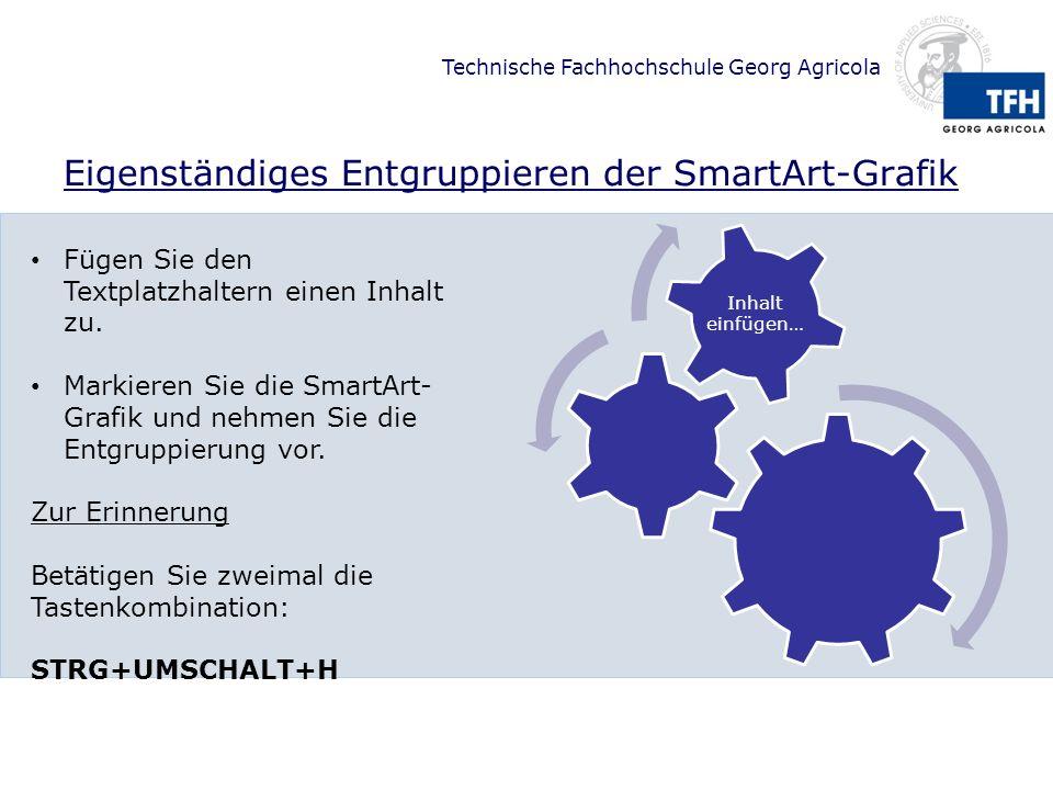 Technische Fachhochschule Georg Agricola Eigenständiges Entgruppieren der SmartArt-Grafik Inhalt einfügen… Fügen Sie den Textplatzhaltern einen Inhalt