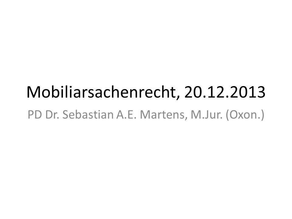 Mobiliarsachenrecht, 20.12.2013 PD Dr. Sebastian A.E. Martens, M.Jur. (Oxon.)