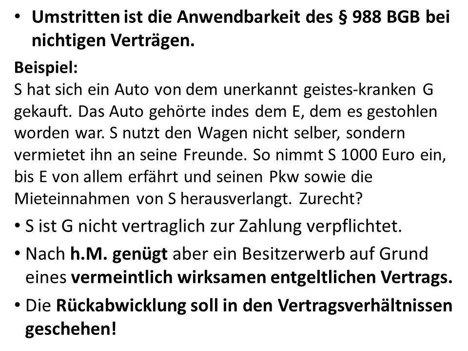 Umstritten ist die Anwendbarkeit des § 988 BGB bei nichtigen Verträgen. Beispiel: S hat sich ein Auto von dem unerkannt geistes-kranken G gekauft. Das
