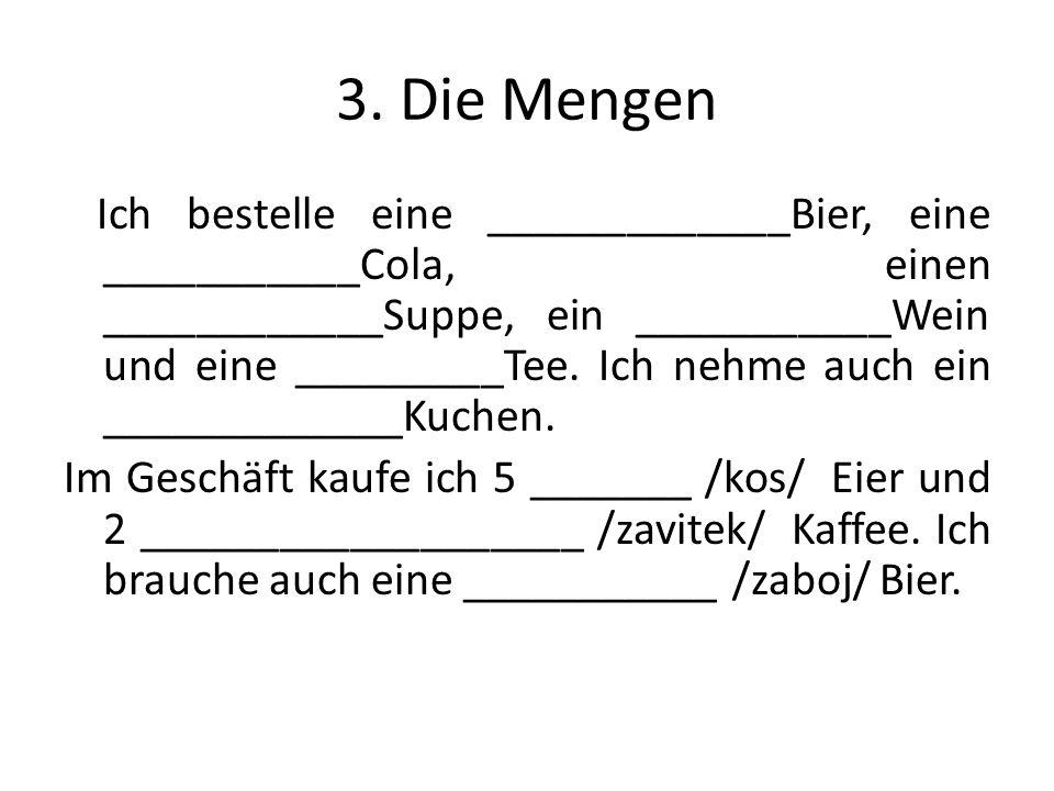 3. Die Mengen Ich bestelle eine _____________Bier, eine ___________Cola, einen ____________Suppe, ein ___________Wein und eine _________Tee. Ich nehme