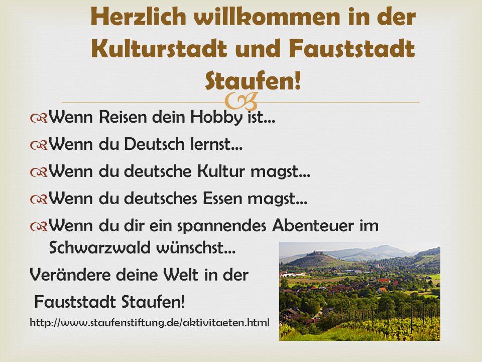 Wenn Reisen dein Hobby ist… Wenn du Deutsch lernst… Wenn du deutsche Kultur magst… Wenn du deutsches Essen magst… Wenn du dir ein spannendes Abenteuer im Schwarzwald wünschst… Verändere deine Welt in der Fauststadt Staufen.