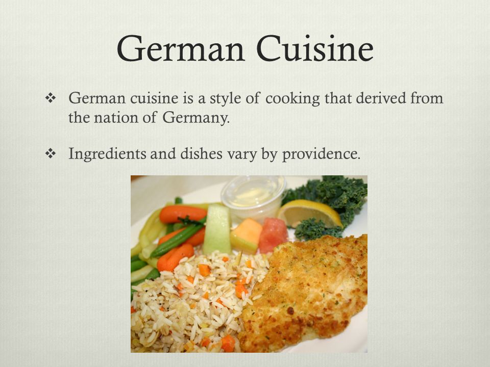 German Cuisine German cuisine is a style of cooking that derived from the nation of Germany. Ingredients and dishes vary by providence.