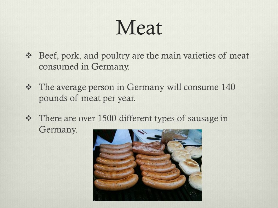 Meat Beef, pork, and poultry are the main varieties of meat consumed in Germany. The average person in Germany will consume 140 pounds of meat per yea