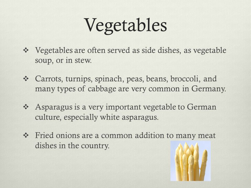 Vegetables Vegetables are often served as side dishes, as vegetable soup, or in stew. Carrots, turnips, spinach, peas, beans, broccoli, and many types