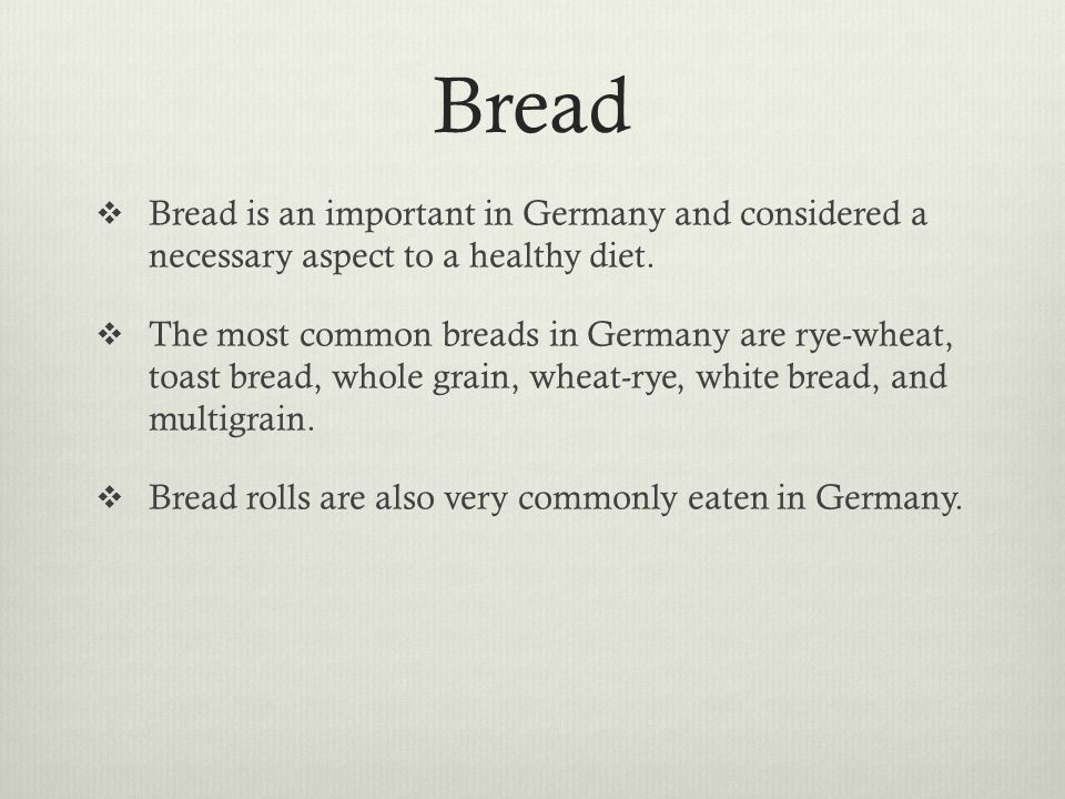 Bread Bread is an important in Germany and considered a necessary aspect to a healthy diet. The most common breads in Germany are rye-wheat, toast bre
