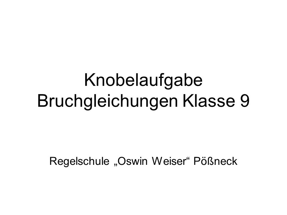 Knobelaufgabe Bruchgleichungen Klasse 9 Regelschule Oswin Weiser Pößneck