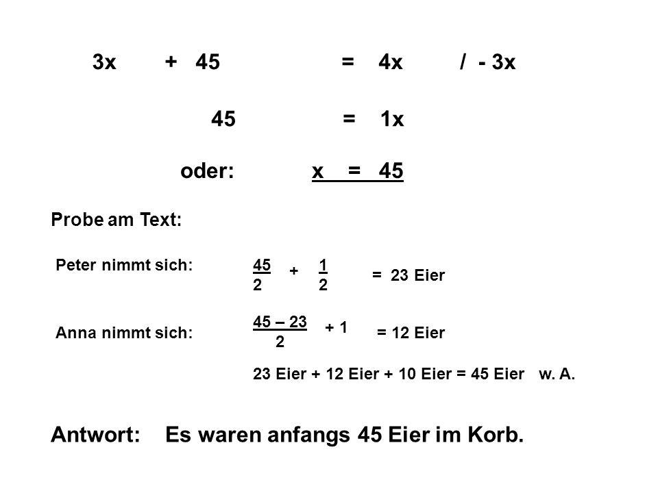 / - 3x 45= 1x oder:x = 45 Probe am Text: Peter nimmt sich:451 22 + = 23 Eier Anna nimmt sich: 45 – 23 2 + 1 = 12 Eier 23 Eier + 12 Eier + 10 Eier = 45