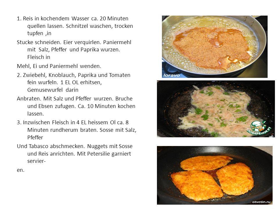 1. Reis in kochendem Wasser ca. 20 Minuten quellen lassen. Schnitzel waschen, trocken tupfen,in Stucke schneiden. Eier verquirlen. Paniermehl mit Salz