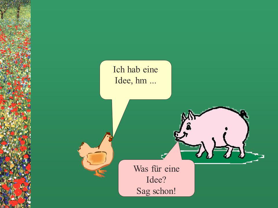 Huhn und Schwein treffen sich auf dem Hof Na, Schwein wie gehts Dir denn so? Na ja, klagen kann ich nicht...