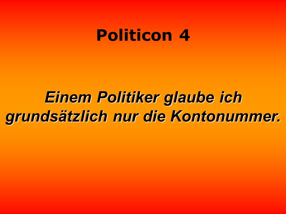 Politicon 4 Einem Politiker glaube ich grundsätzlich nur die Kontonummer.