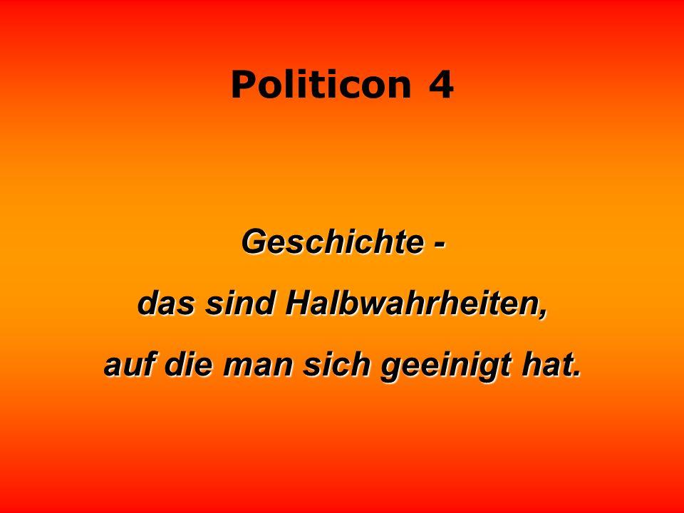Politicon 4 Früher war ich der Meinung, daß die Intelligenz ein wesentliches Merkmal der Politik ist. Heute weiß ich, daß sie nicht schaden kann. Carl