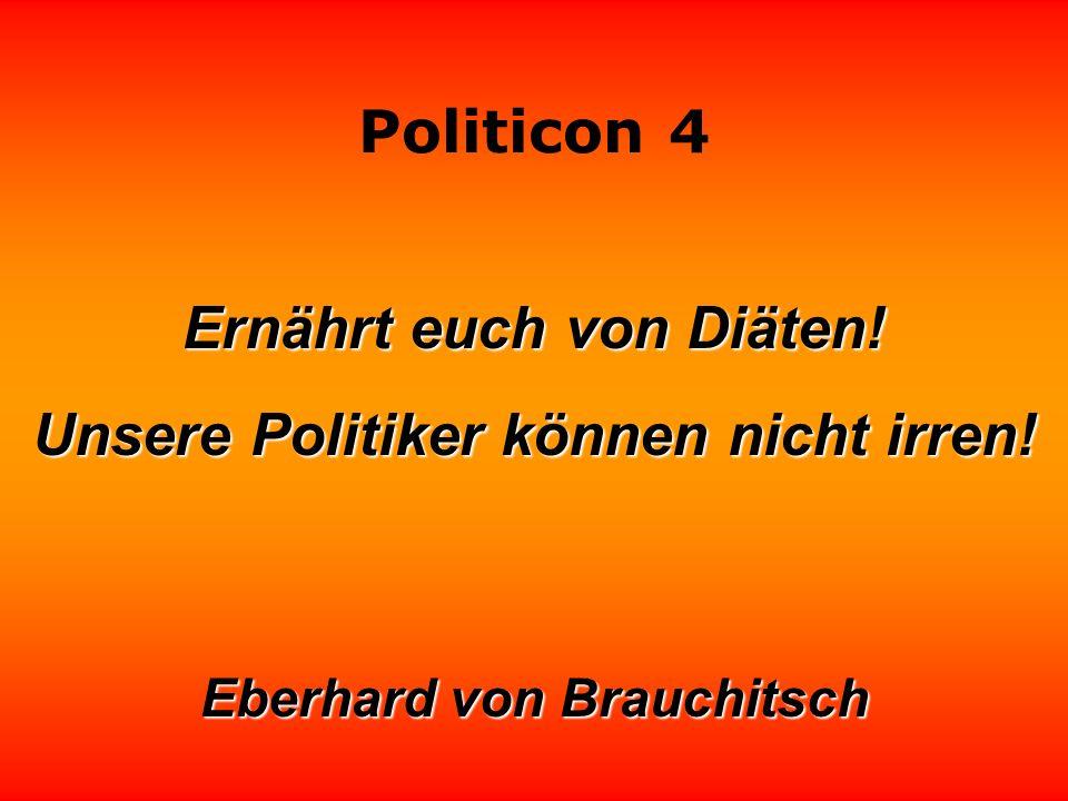 Politicon 4 Ernährt euch von Diäten! Unsere Politiker können nicht irren! Eberhard von Brauchitsch