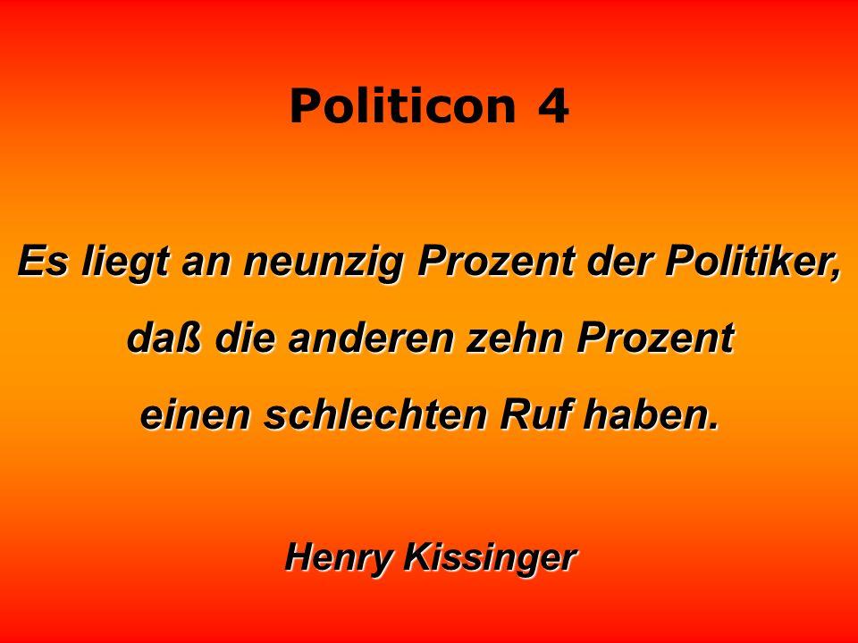 Politicon 4 Es liegt an neunzig Prozent der Politiker, daß die anderen zehn Prozent einen schlechten Ruf haben.