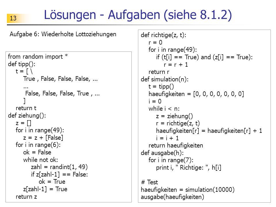 13 Lösungen - Aufgaben (siehe 8.1.2) Aufgabe 6: Wiederholte Lottoziehungen from random import * def tipp(): t = [ \ True, False, False, False,...... F