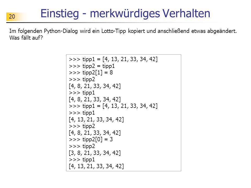 20 Einstieg - merkwürdiges Verhalten Im folgenden Python-Dialog wird ein Lotto-Tipp kopiert und anschließend etwas abgeändert. Was fällt auf? >>> tipp