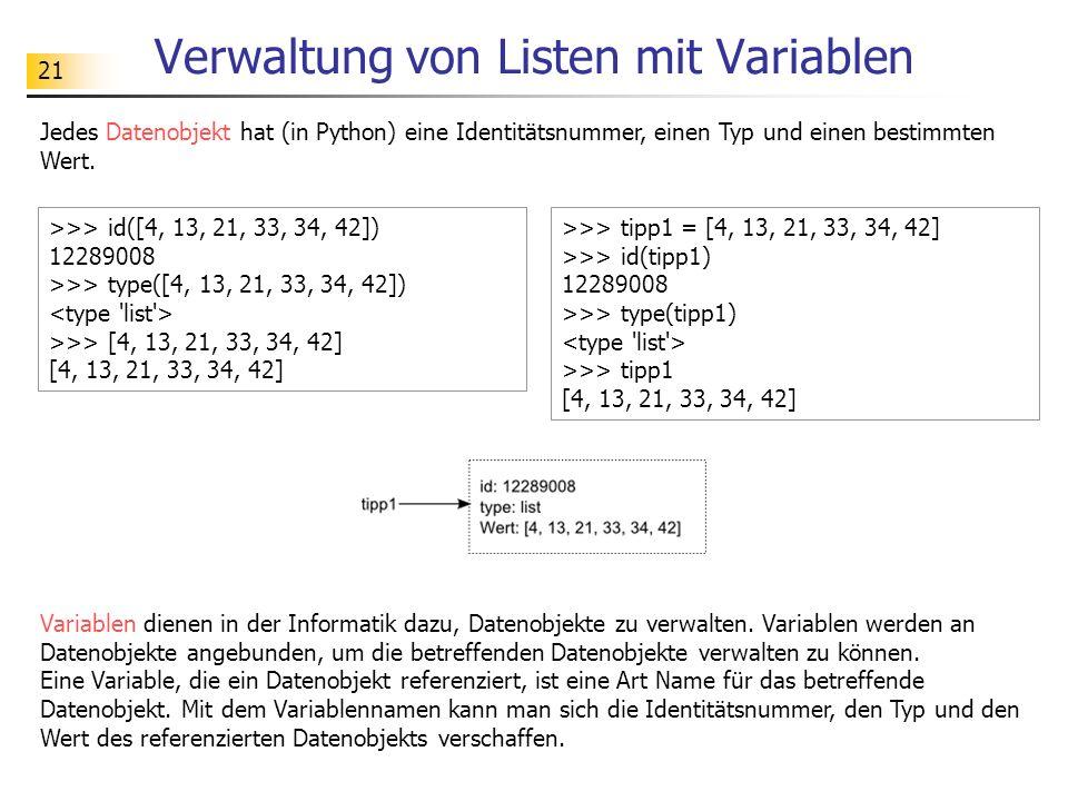 21 Verwaltung von Listen mit Variablen Jedes Datenobjekt hat (in Python) eine Identitätsnummer, einen Typ und einen bestimmten Wert. >>> id([4, 13, 21