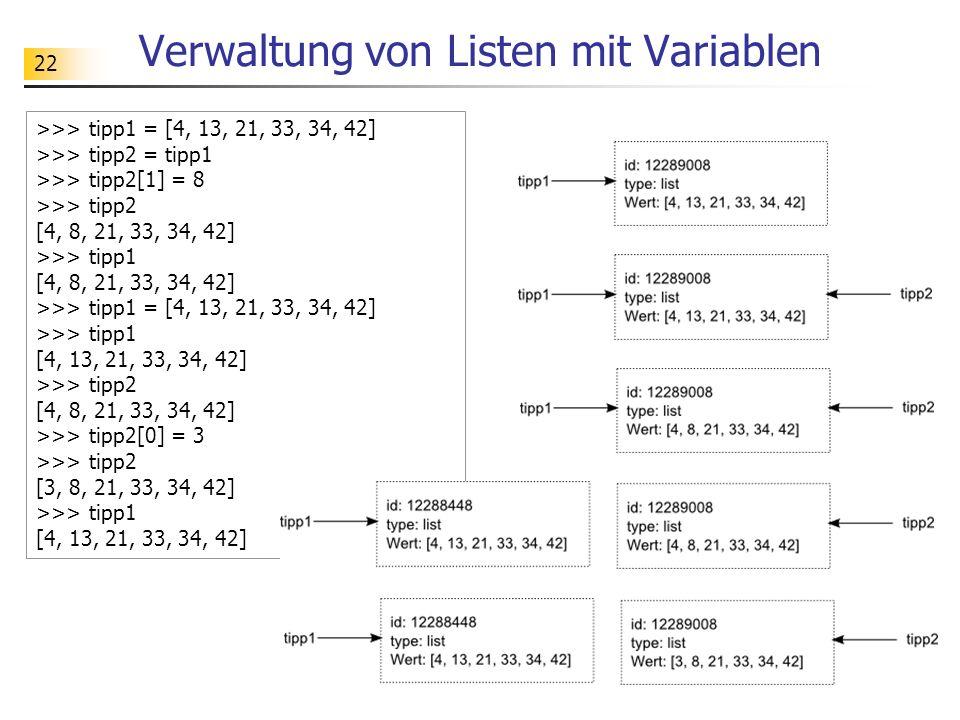 22 Verwaltung von Listen mit Variablen >>> tipp1 = [4, 13, 21, 33, 34, 42] >>> tipp2 = tipp1 >>> tipp2[1] = 8 >>> tipp2 [4, 8, 21, 33, 34, 42] >>> tip