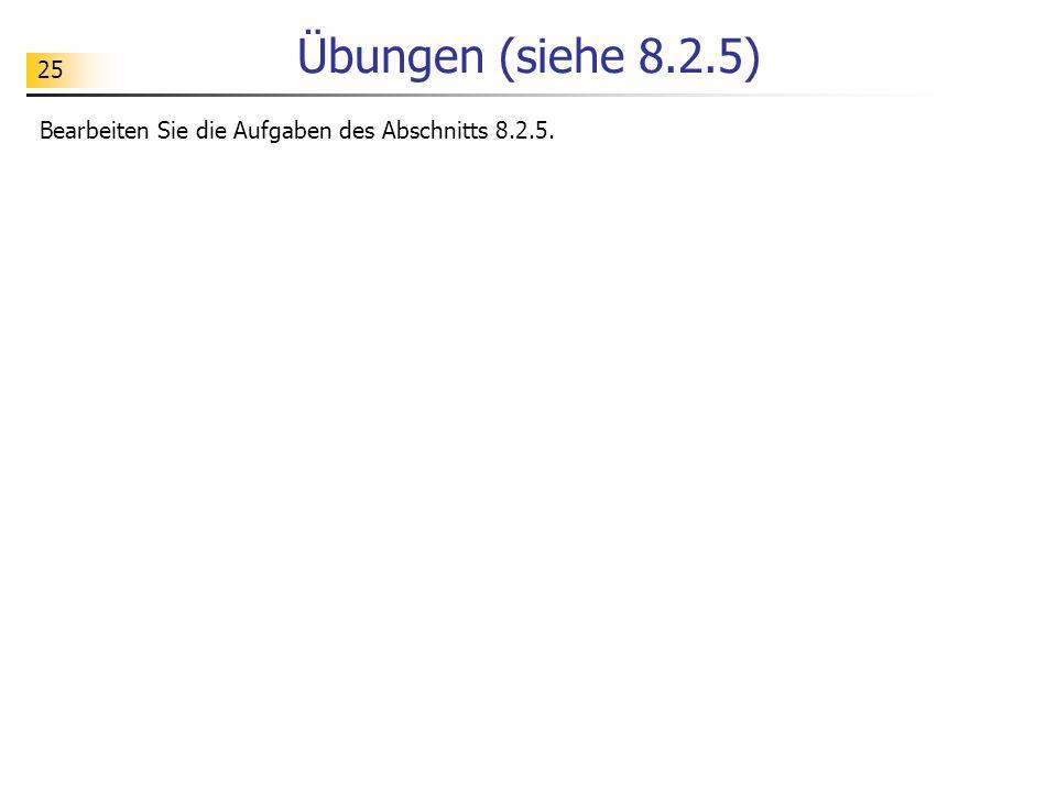 25 Übungen (siehe 8.2.5) Bearbeiten Sie die Aufgaben des Abschnitts 8.2.5.