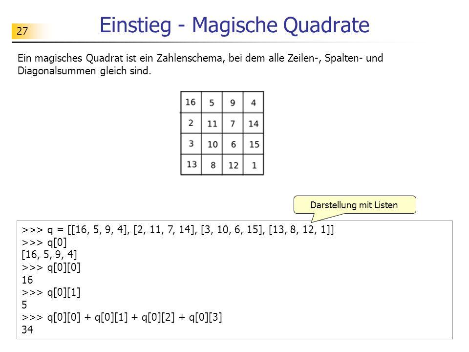 27 Einstieg - Magische Quadrate Ein magisches Quadrat ist ein Zahlenschema, bei dem alle Zeilen-, Spalten- und Diagonalsummen gleich sind. >>> q = [[1