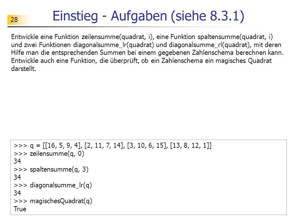 28 Einstieg - Aufgaben (siehe 8.3.1) Entwickle eine Funktion zeilensumme(quadrat, i), eine Funktion spaltensumme(quadrat, i) und zwei Funktionen diago