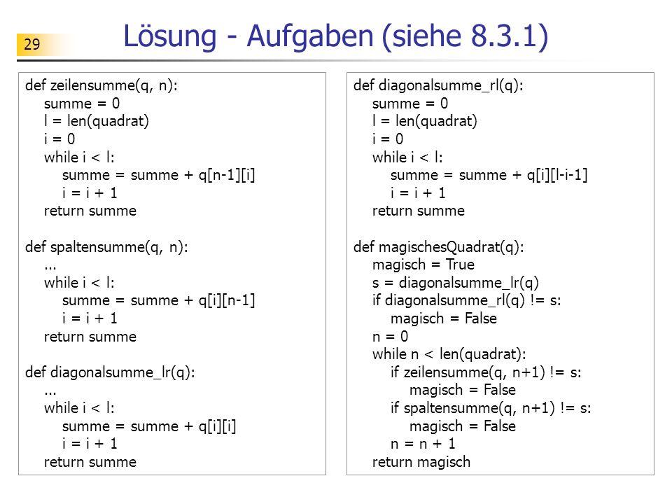 29 Lösung - Aufgaben (siehe 8.3.1) def zeilensumme(q, n): summe = 0 l = len(quadrat) i = 0 while i < l: summe = summe + q[n-1][i] i = i + 1 return sum