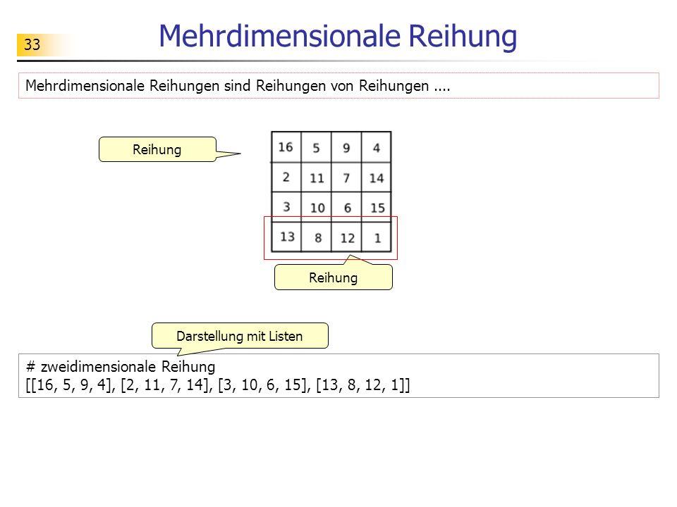 33 Mehrdimensionale Reihung # zweidimensionale Reihung [[16, 5, 9, 4], [2, 11, 7, 14], [3, 10, 6, 15], [13, 8, 12, 1]] Mehrdimensionale Reihungen sind