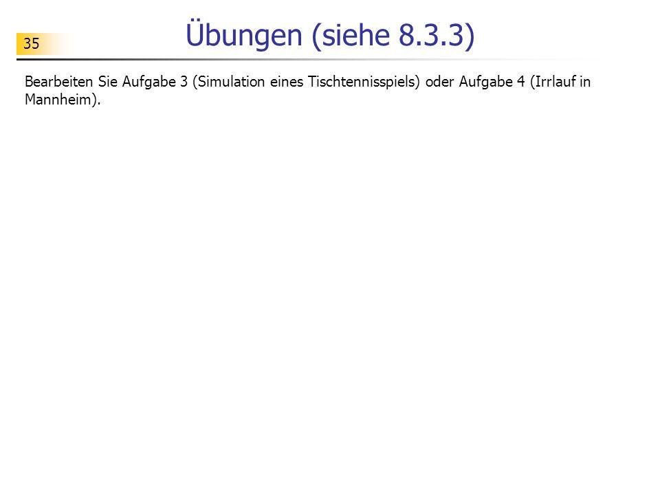 35 Übungen (siehe 8.3.3) Bearbeiten Sie Aufgabe 3 (Simulation eines Tischtennisspiels) oder Aufgabe 4 (Irrlauf in Mannheim).