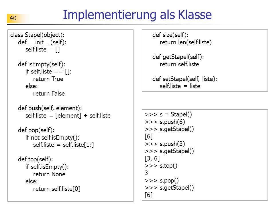 40 Implementierung als Klasse class Stapel(object): def __init__(self): self.liste = [] def isEmpty(self): if self.liste == []: return True else: return False def push(self, element): self.liste = [element] + self.liste def pop(self): if not self.isEmpty(): self.liste = self.liste[1:] def top(self): if self.isEmpty(): return None else: return self.liste[0] def size(self): return len(self.liste) def getStapel(self): return self.liste def setStapel(self, liste): self.liste = liste >>> s = Stapel() >>> s.push(6) >>> s.getStapel() [6] >>> s.push(3) >>> s.getStapel() [3, 6] >>> s.top() 3 >>> s.pop() >>> s.getStapel() [6]