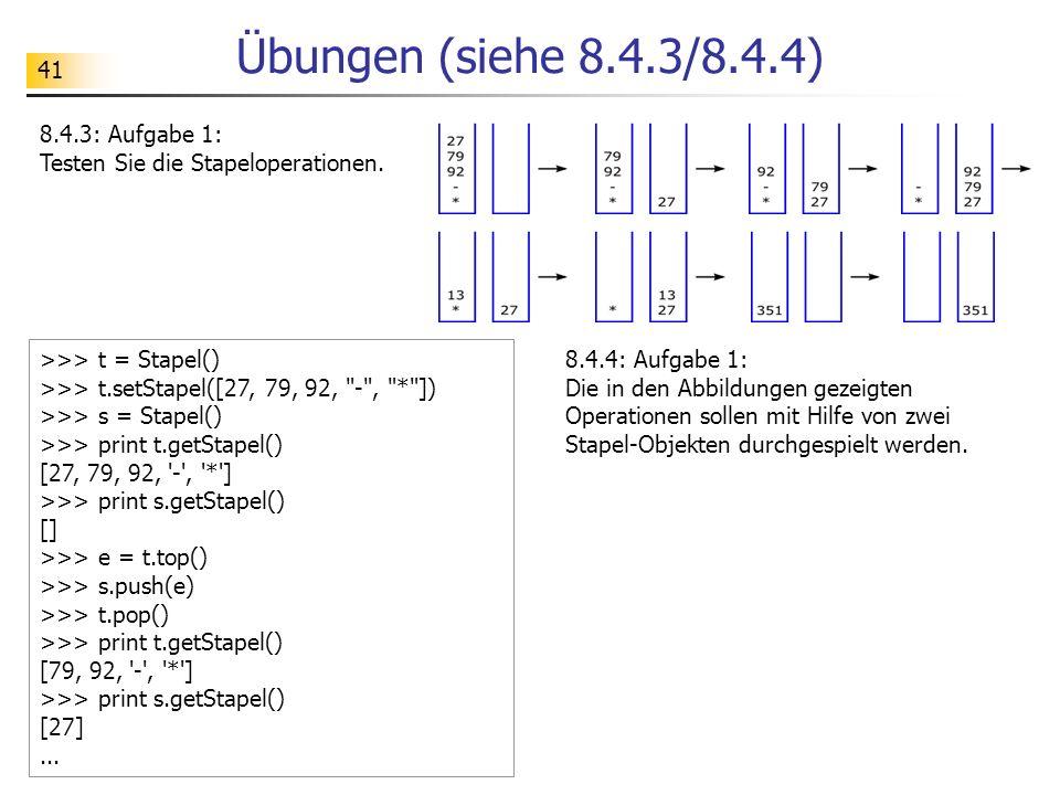 41 Übungen (siehe 8.4.3/8.4.4) 8.4.3: Aufgabe 1: Testen Sie die Stapeloperationen. >>> t = Stapel() >>> t.setStapel([27, 79, 92,