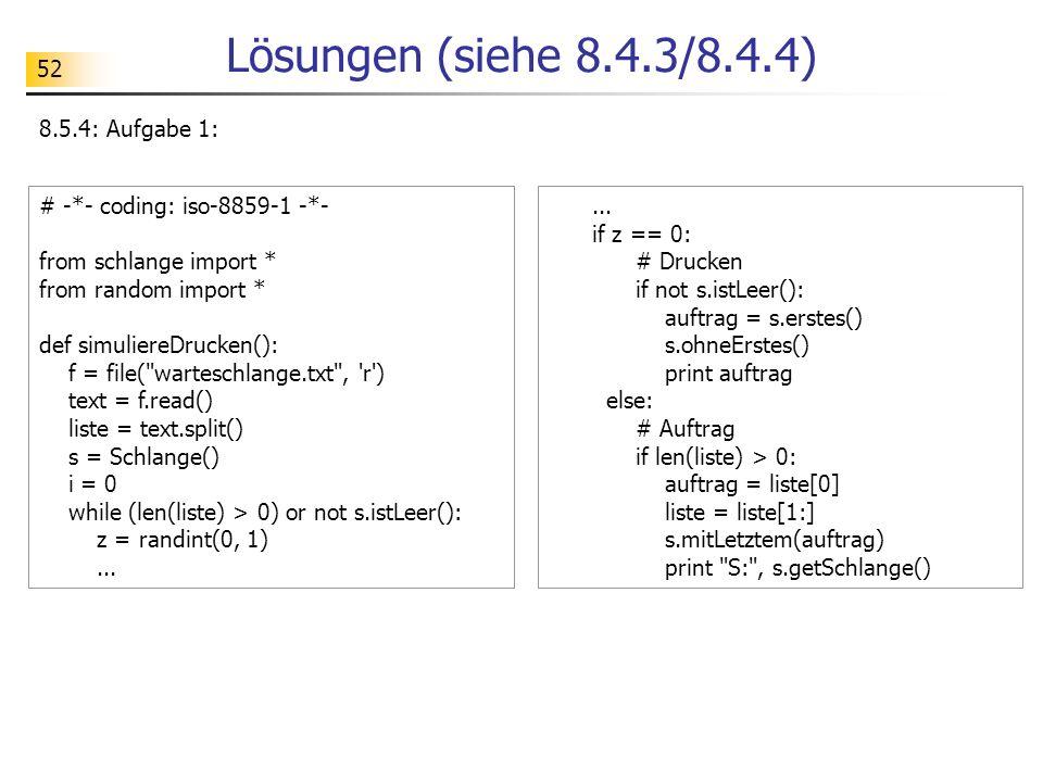 52 Lösungen (siehe 8.4.3/8.4.4) 8.5.4: Aufgabe 1: # -*- coding: iso-8859-1 -*- from schlange import * from random import * def simuliereDrucken(): f =