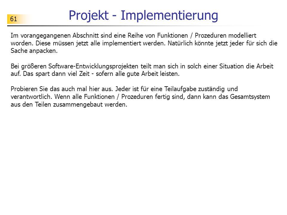 61 Projekt - Implementierung Im vorangegangenen Abschnitt sind eine Reihe von Funktionen / Prozeduren modelliert worden. Diese müssen jetzt alle imple