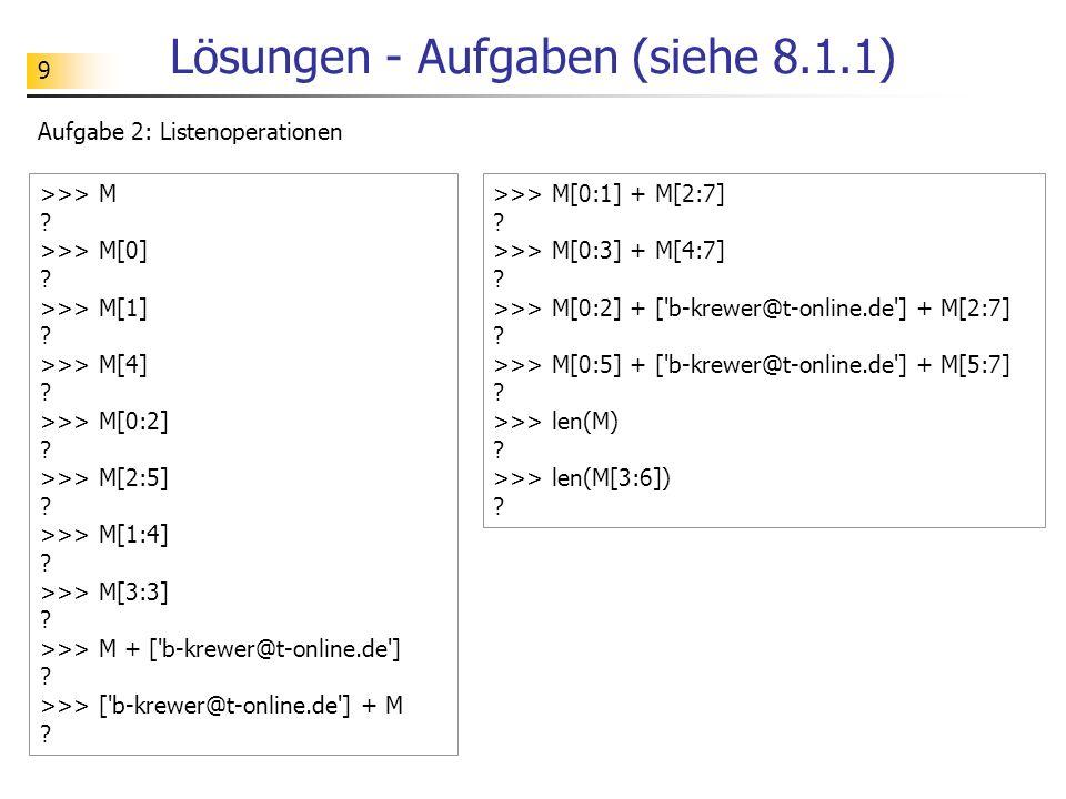 9 Lösungen - Aufgaben (siehe 8.1.1) Aufgabe 2: Listenoperationen >>> M ? >>> M[0] ? >>> M[1] ? >>> M[4] ? >>> M[0:2] ? >>> M[2:5] ? >>> M[1:4] ? >>> M