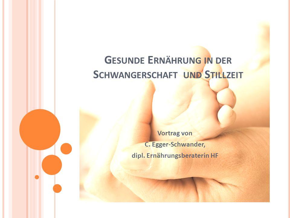 G ESUNDE E RNÄHRUNG IN DER S CHWANGERSCHAFT UND S TILLZEIT Vortrag von C. Egger-Schwander, dipl. Ernährungsberaterin HF