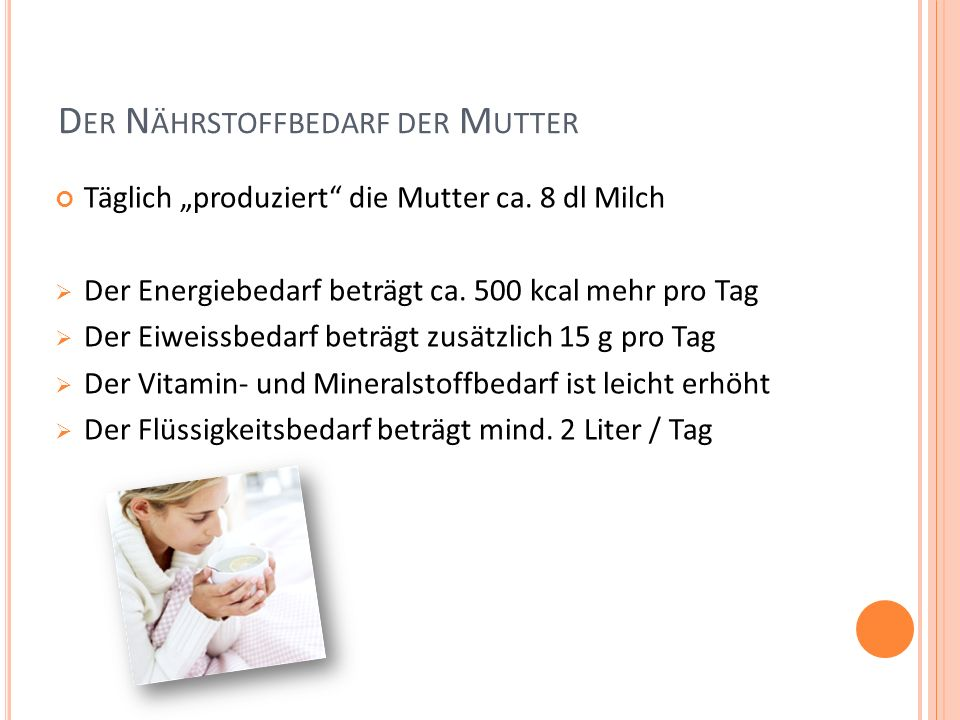 D ER N ÄHRSTOFFBEDARF DER M UTTER Täglich produziert die Mutter ca. 8 dl Milch Der Energiebedarf beträgt ca. 500 kcal mehr pro Tag Der Eiweissbedarf b
