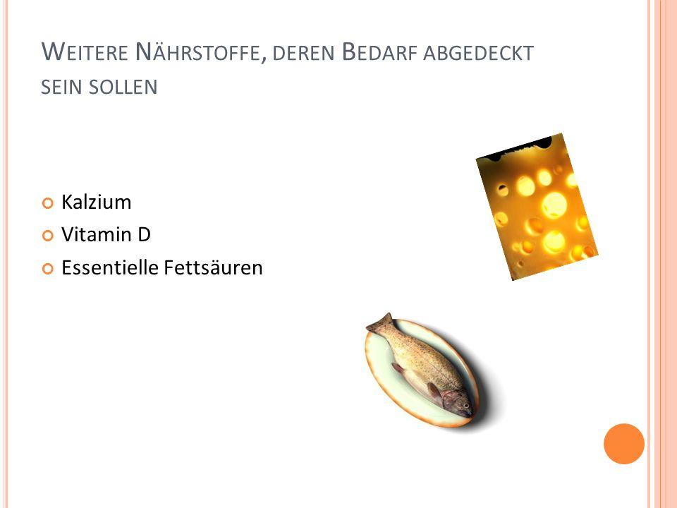 W EITERE N ÄHRSTOFFE, DEREN B EDARF ABGEDECKT SEIN SOLLEN Kalzium Vitamin D Essentielle Fettsäuren
