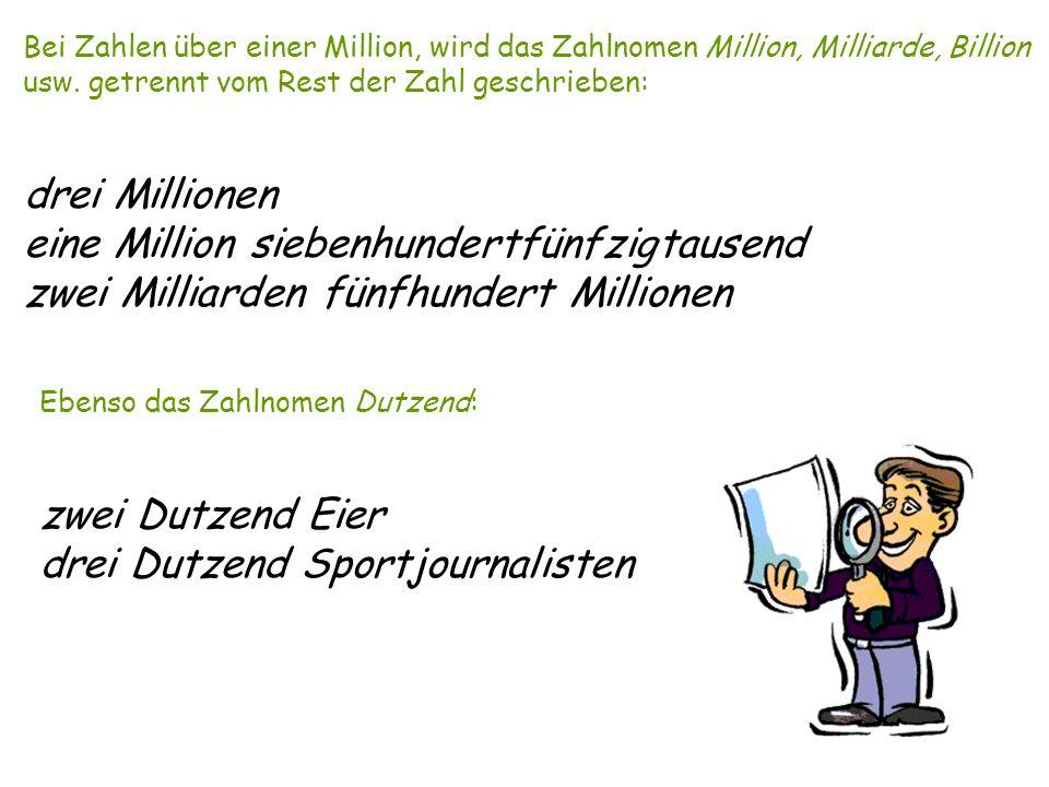Bei Zahlen über einer Million, wird das Zahlnomen Million, Milliarde, Billion usw. getrennt vom Rest der Zahl geschrieben: drei Millionen eine Million